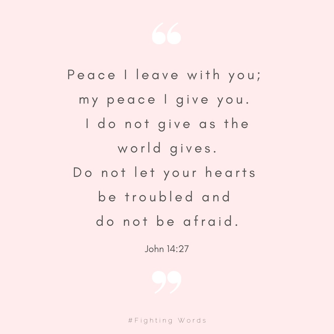 """Peace I leave with you; my peace I give you. I do not give as the world gives. Do not let your hearts be troubled and do not be afraid."".jpeg"
