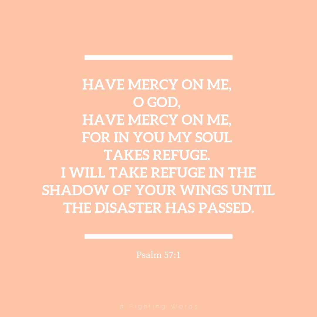 Have mercy on me, O God, have mercy on me, for in you my soul takes refuge. I will take refuge in the shadow of your wings until the disaster has passed..jpeg