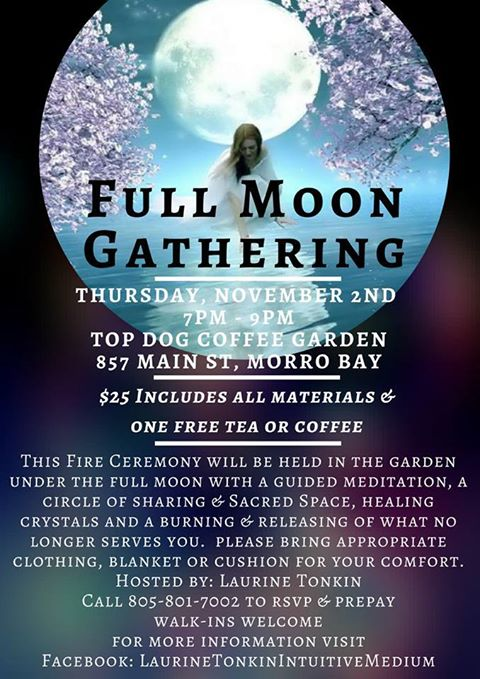 This Full Moon Fire Ceremony will guide you in creating intentions, setting goals, releasing and manifesting during this time of the full moon of November 2017. The purpose of this workshop is to gather with like minded individuals in a Sacred Space, to share, learn, love and grow spiritually while creating the life you desire.  There will be a sharing and opening of the circle, a guided meditation, talk about selected healing crystals their energies and how to best use them, Divine Oracle Cards and a written release of what no longer serves you to place in our sacred fire and then what it is that you wish to manifest instead, a sharing of the current global energies and how best to navigate these times and an intuitive messages with the closing of the ceremony.  Ceremony will be held in the garden under the full moon and candlelight, please bring appropriate clothing and a blanket or cushion for your comfort.   $25  cost includes all materials and supplies, one free drink (tea or coffee), crystal kit.  Call 805-801-7002 to reserve your space & prepay, walk-ins are also welcome.
