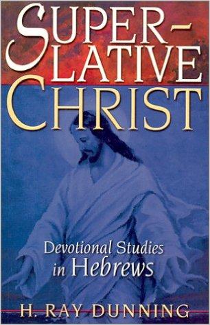 Superlative Christ: Devotional Studies in Hebrews - Dr. H. Ray Dunning
