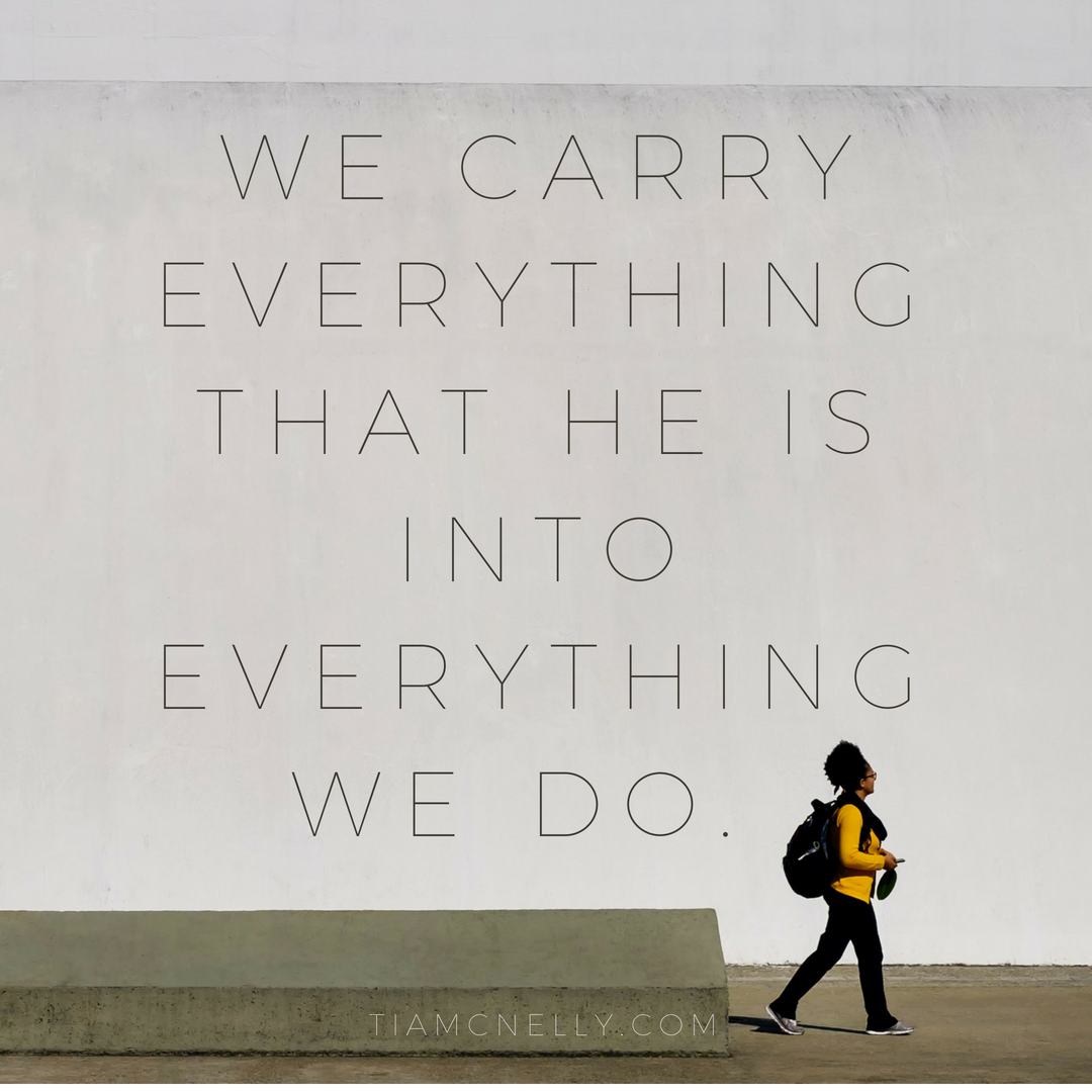 We carry everything that He is into everything we do..png