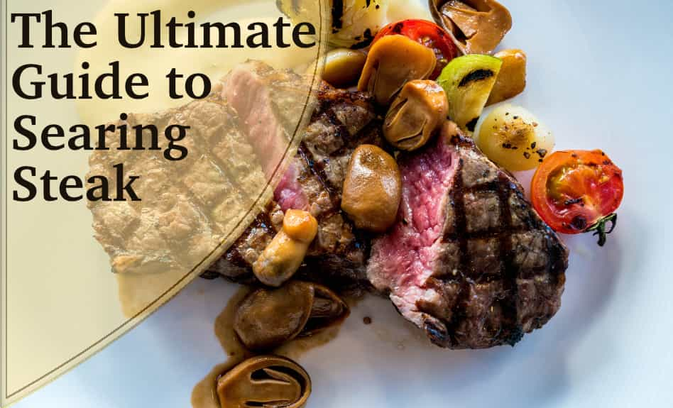 The Ultimate Guide to Searing Steak -