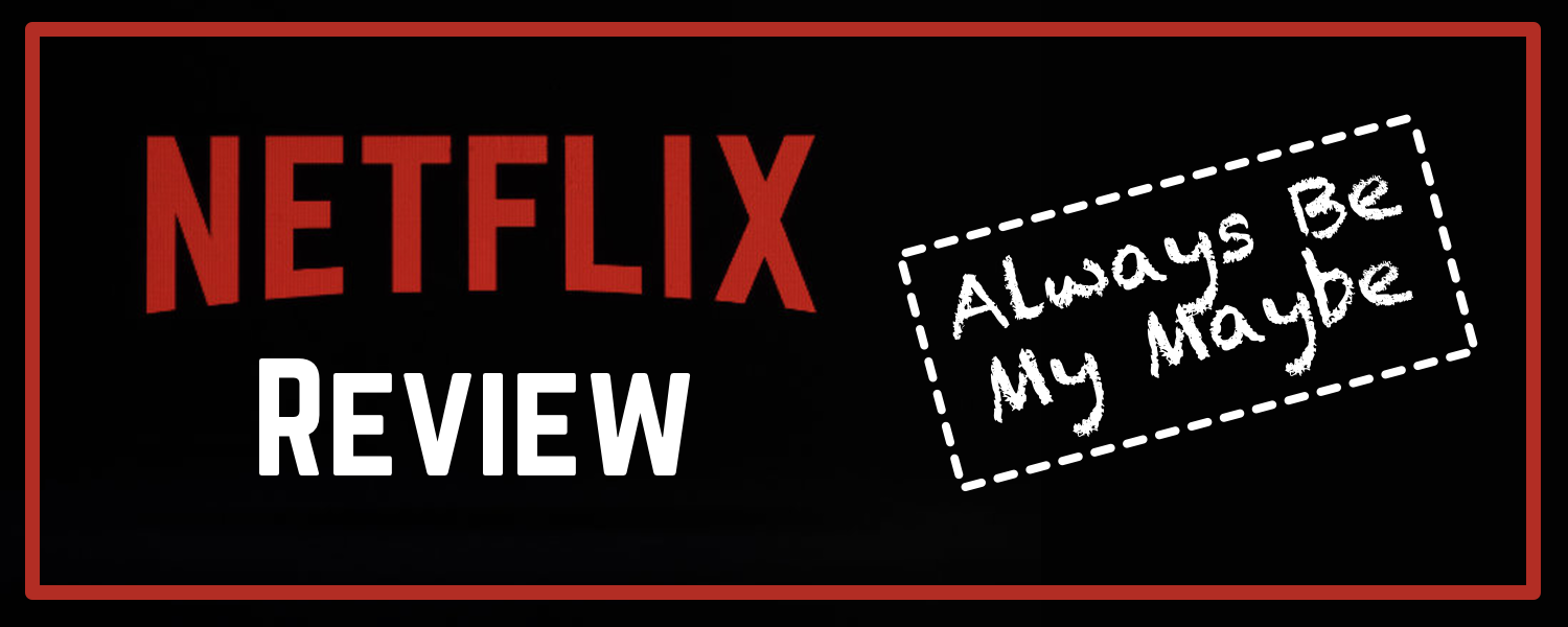 Netflix Review- Always Be My Maybe- banner.png