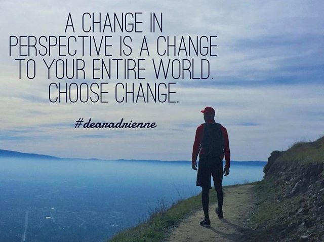 A change in perspective is a change in your entire world. Choose change. #dearadrienne