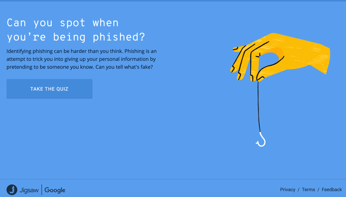 Would you recognize it if you were under a phishing attack? Take this  free online quiz  from Google.