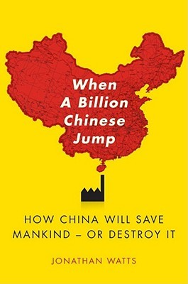 When A Billion Chinese Jump: How China Will Save Mankind Or Destroy It by Jonathan Watts cover