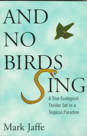 And No Birds Sing: The Story of an Ecological Disaster in a Tropical Paradise by Mark Jaffe