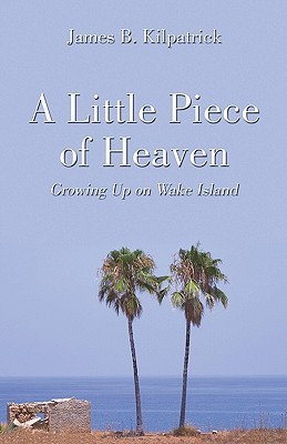 A Little Piece of Heaven: Growing Up on Wake Island by James B. Kilpatrick