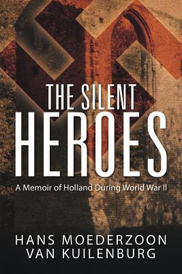 The Silent Heroes: A Memoir of Holland During World War II by Hans Moederzoon Van Kuilenburg