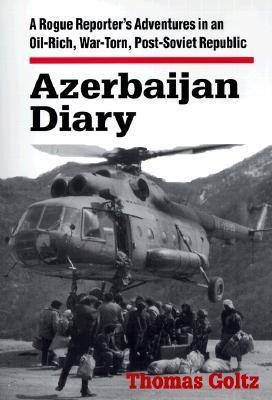 892520.jpgAzerbaijan Diary: A Rogue Reporter's Adventures in an Oil-Rich, War-Torn, Post-Soviet Republic: A Rogue Reporter's Adventures in an Oil-Rich, War-Torn, Post-Soviet Republic by Thomas Goltz