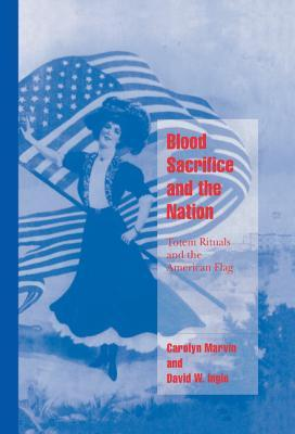 Blood Sacrifice and the Nation: Totem Rituals and the American Flag by Carolyn Marvin, David W. Ingle