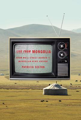 Live from Mongolia: From Wall Street Banker to Mongolian News Anchor by Patricia Sexton cover