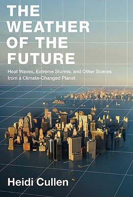 The Weather of the Future: Heat Waves, Extreme Storms, and Other Scenes from a Climate-Changed Planet by Heidi Cullen