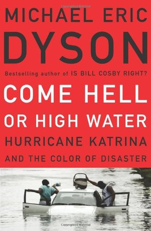 Come Hell or High Water: Hurricane Katrina and the Color of Disaster by Michael Eric Dyson