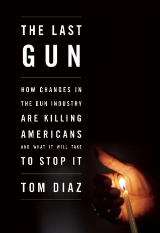 The Last Gun: How Changes in the Gun Industry Are Killing Americans and What It Will Take to Stop It by Tom Diaz