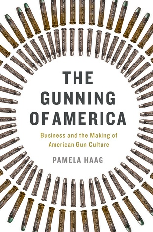 The Gunning of America: Business and the Making of American Gun Culture by Pamela Haag