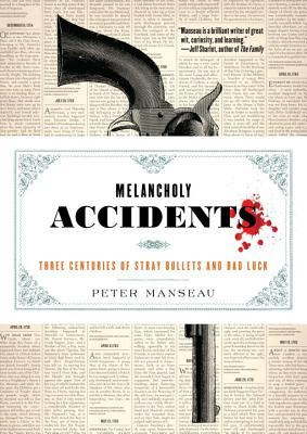 Melancholy Accidents: Three Centuries of Stray Bullets and Bad Luck byPeter Manseau