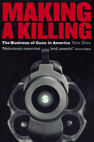 Making a Killing: The Business of Guns in America byTom Diaz
