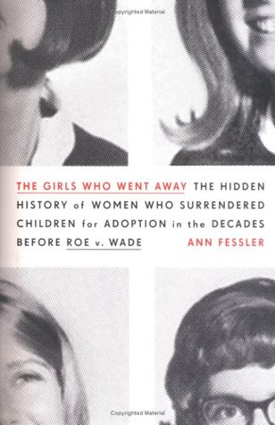 The Girls Who Went Away: The Hidden History of Women Who Surrendered Children for Adoption in the Decades Before Roe v. Wade by Ann Fessler