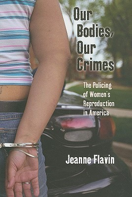 Our Bodies, Our Crimes: The Policing of Women's Reproduction in America by Jeanne Flavin