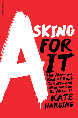Asking for It: The Alarming Rise of Rape Culture and What We Can Do about It by Kate Harding