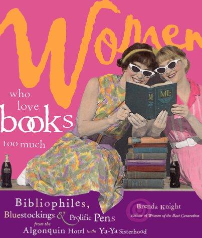 Women Who Love Books Too Much: Bibliophiles, Bluestockings & Prolific Pens from the Algonquin Hotel to the YA-YA Sisterhood byBrenda KnightandVicki León
