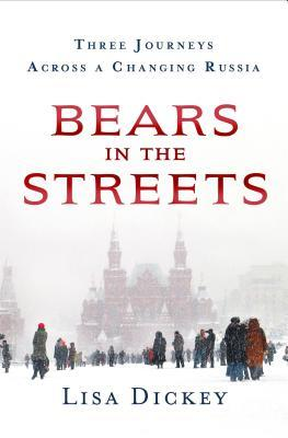 Bears in the Streets: Three Journeys Across a Changing Russia byLisa Dickey
