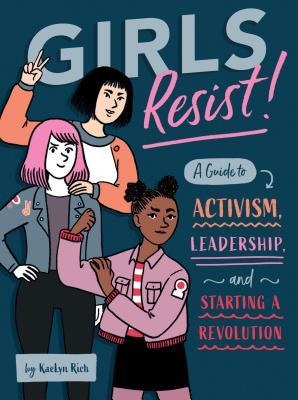 Girls Resist!: A Guide to Activism, Leadership, and Starting a Revolution byKaeLyn Rich