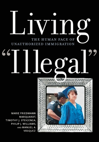 "Living ""Illegal"": The Human Face of Unauthorized Immigration by Marie Friedmann Marquardt"