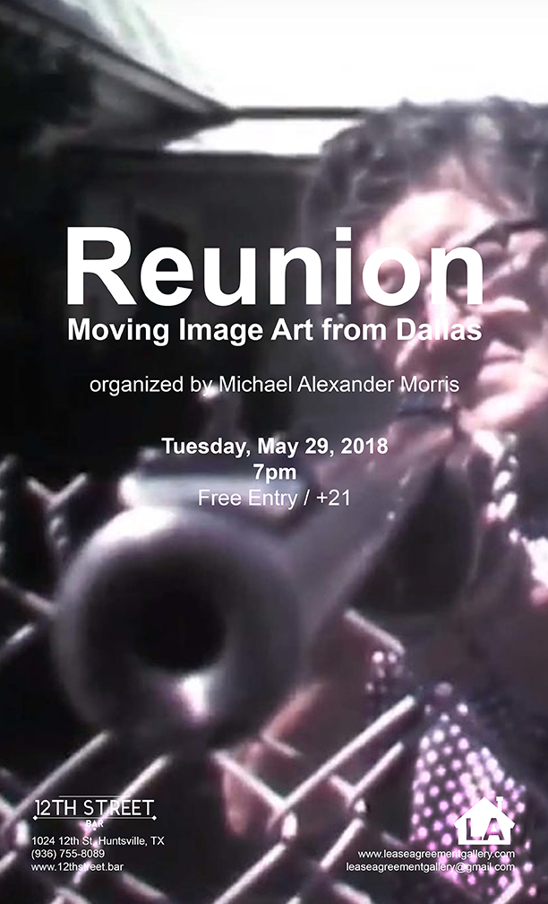 Reunion: Moving Image Art from Dallas   Lease Agreement and the 12th Street Bar are proud to present  Reunion: Moving Image Art from Dallas ; a program of short moving image works organized by Dallas-based artist Michael Alexander Morris.  This 70-minute program features moving image works by a number of Dallas-area artists. The title of this program references La Réunion, the failed utopian community found in 1855, near where downtown Dallas now stands, in order to speak to the geographic location and the community of artists that live and work there.  More about Morris, his artwork, and his programs can be found at  www.michaelalexandermorris.com .  Tuesday, May 29 7pm  Entry is free 21+  12th Street Bar 1024 12th St. Huntsville, Texas 77340 (936) 755-8089
