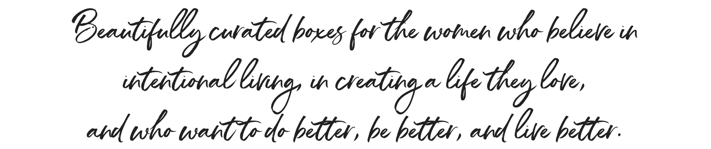 Beautifully curated boxes for the women who believe in intentional living, in creating a life they love, and who want to do better, be better, and live better.-2.png