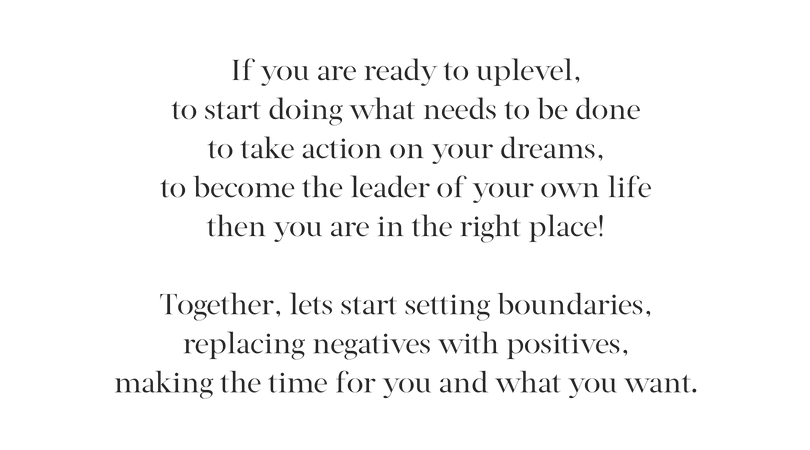 If you are ready to uplevel your life, to start doing what needs to be done to take action on your dreams, then you are in the right place!Together, lets start setting boundaries, replacing negatives with positives,m-2.png