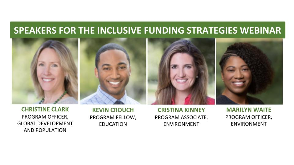 Speakers for the recent Inclusive Funding Strategies webinar included William and Flora Hewlett Foundation staff members Christine Clark (program officer, global development), Kevin Crouch (program fellow, education), Cristina Kinney (program associate, environment), and Marilyn Waite (program officer environment).
