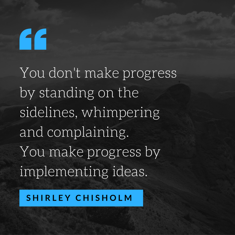 You don't make progress by standing on the sidelines, whimpering and complaining. You make progress by implementing ideas..png