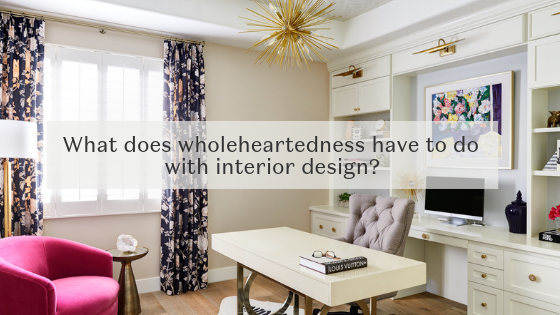 Interior Design and wholeheartedness - March 22, 2019