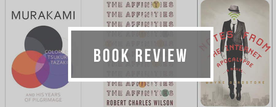 Colourless Tsukuru Tazaki, The Affinities, Notes from the Internet Apocalypse, Book Review