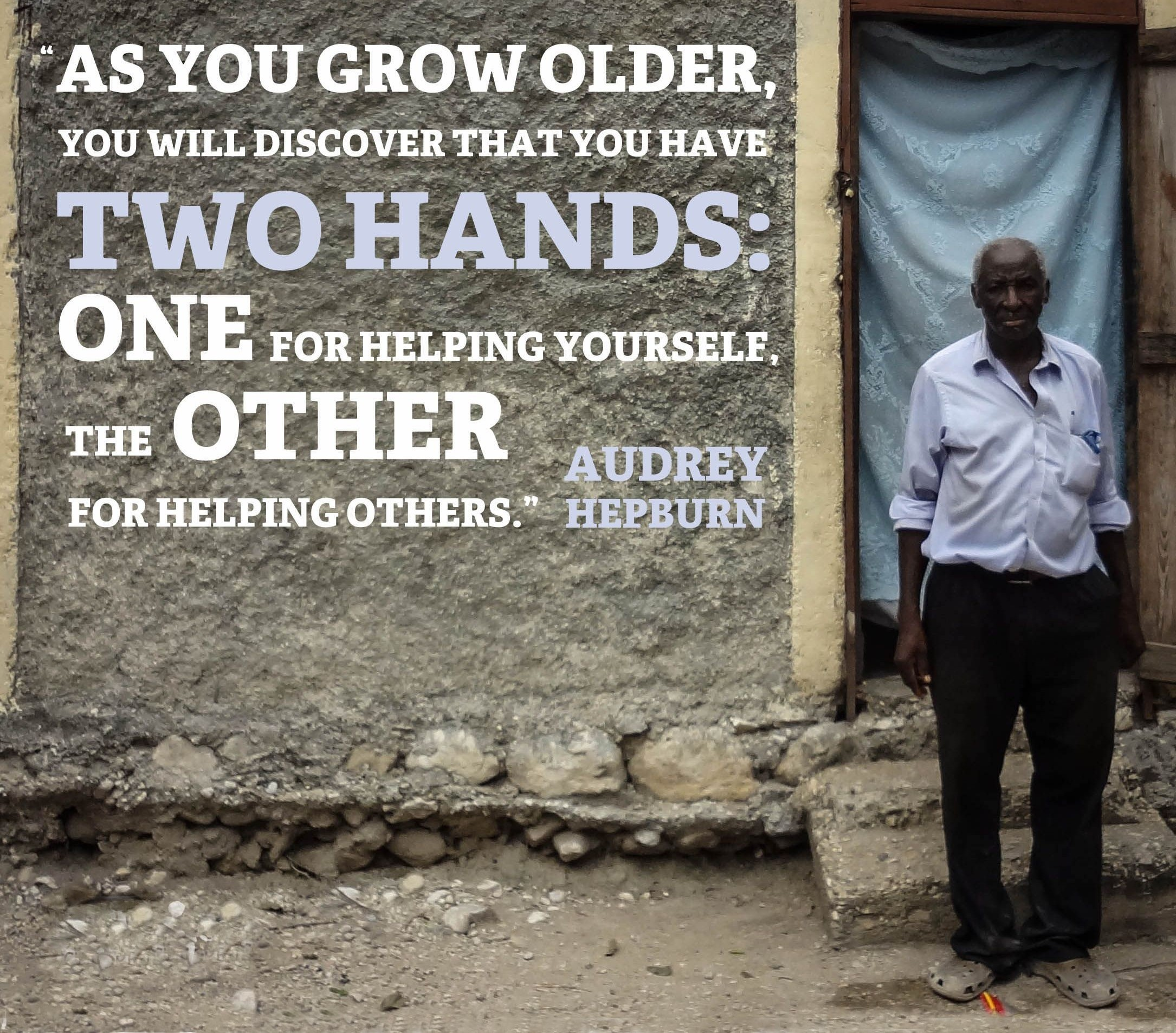 """""""As you grow older you will discover that you have two hands: One for helping yourself. The other for helping others."""" Audrey Hepburn"""