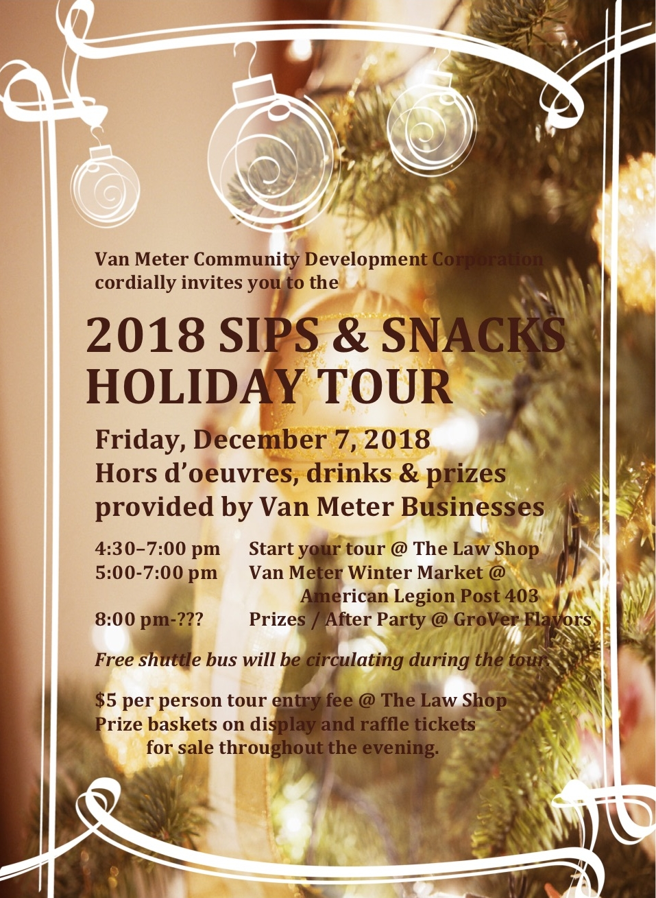 2018Sips & Snacks Holiday Tour - Friday December 7th 2018The Van Meter Community Development has organize a business holiday tour to learn, explore, and meet the local business in town.The tour will start at 4:30-7pm at The Law Shop.There will be a Winter Market at the American Legion Post 403.GroVer Flavors will be hosting the After Party where the prize winners will be announce.There will be a $5 entry free per personRaffle tickets will be available for sale throughout the evening.