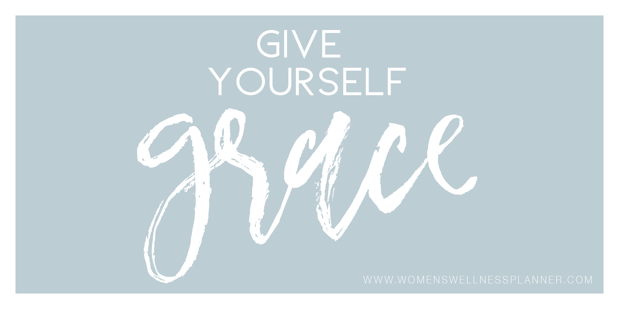 Give Yourself Grace  |  Women's Wellness Planner Blog
