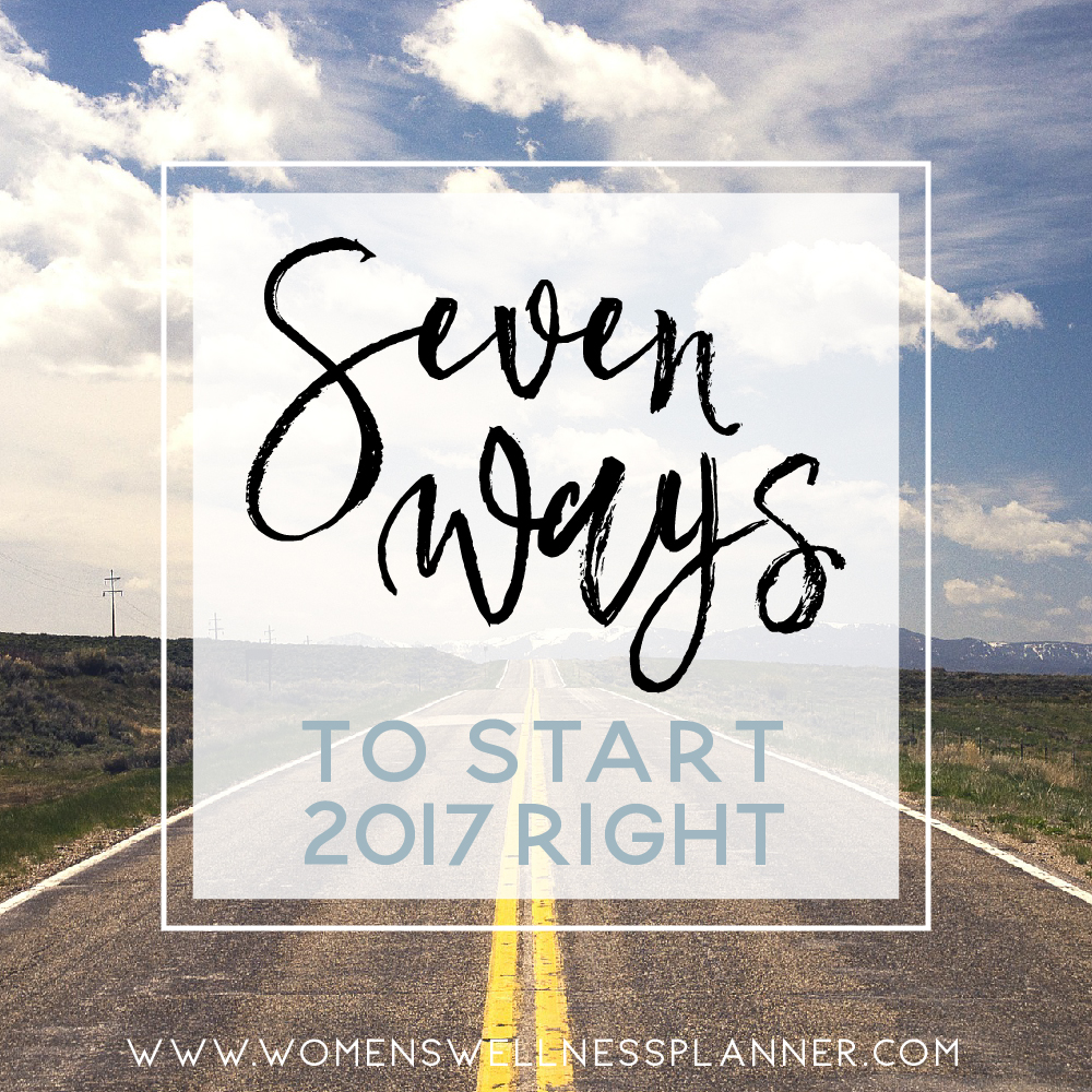 7 Ways to Start 2017 Right  |  Blog Series on Women's Wellness Planner Blog