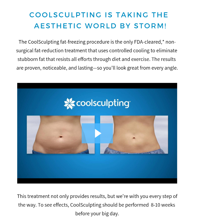The CoolSculpting fat-freezing procedure is the only FDA-cleared non-surgical fat-reduction treatment that uses controlled cooling to eliminate stubborn fat that resists all efforts through diet and exercise. To see effects, CoolSculpting should be performed 8-10 weeks before your big day.