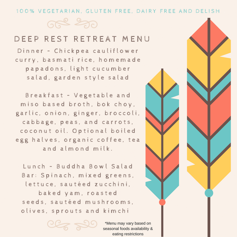 Deep Rest Retreat Menu! Dinner – Chick pea cauliflower curry, basmati rice, homemade papa dons, light cucumber salad, garden style salad Breakfast – Vegetable and miso based broth, bok choy, garlic, onion, ginger, br (2).png