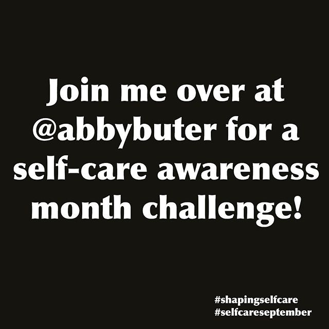Did you know September is self-care awareness month? . Last year I challenged myself in my #shapingselfcare series to post every day in September a self-care tip. Many of you joined in and it was so fun! . This year I wanted to renew the challenge so every day this month (well starting today…September 1st snuck up on me!) I'll be posting over at my personal page @abbybuter what self-care looks like to me each day. This practice helps me remember that self-care isn't usually about those big purchases or decisions, but the little choices that we make each day. . Do you want to join me? . Make it a practice each day to plan at least one act of self-care. Or pay attention to what habits and practices you already regularly engage in that prioritizes your health, care and pushes you towards wholeness. . Let me know if you want to join or follow along. Sometimes it helps to know someone is in this with you. . I want YOU to understand that you are worth pouring care, love and kindness into to and we need to make the choice to do that for ourselves first. . Follow me over at @abbybuter and post using the hashtags #shapingselfcare and #selfcareseptember to follow along! I may even have a little gift at the end for someone who participates. 🙂