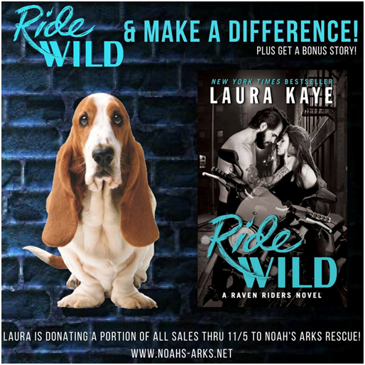 ORDER RIDE WILD & HELP MAKE A DIFFERENCE!   Animal rescue is a big part of the storyline of RIDE WILD, and that's something that's close to Laura's heart, so Laura's giving to the cause by donating a portion of all preorders and sales through 11/5 to Noah's Arks Rescue, a fantastic organization that serves as a source of inspiration for the book. When you grab your copy of RIDE WILD, you're helping a great cause AND you'll get a bonus story when you submit your order info, too!   Submit Your Preorder Info to Get A Bonus Story    Learn More about Noah's Arks
