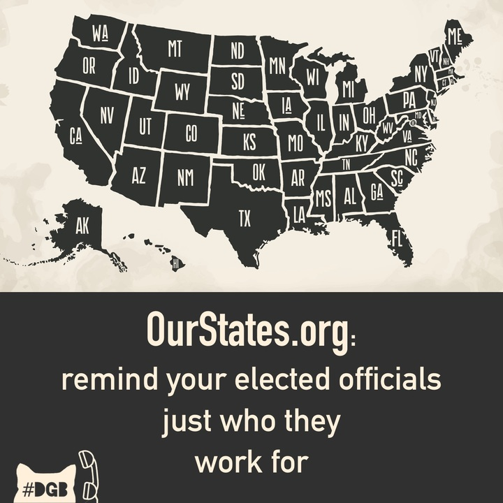 Your DGB for today is to check out    OurStates.org   , pick at least one category, and follow the six steps to apply pressure to your State Legislator and remind them who, exactly, they work for.    Our States provides six different categories to choose from: immigration, policing and protest, reproductive justice, voting rights, LGBTQ+ equality, and economic justice. They also offer a downloadable guide with tips on how to engage your state legislators.    So, let's work on our politicians at a local level. Some of them are attempting to push out atrocious plans and we can stop them. OurState cites that 26 states have legislation to ban sanctuary cities, 20 plan to restrict LGBT rights, and 19 intend to restrict reproductive rights. Let them know they work for us, that local politics do matter to us, and they often have more of an impact in our lives than DC politics do.    Sign up with OurStates.org and tell them to do their job or they're fired.