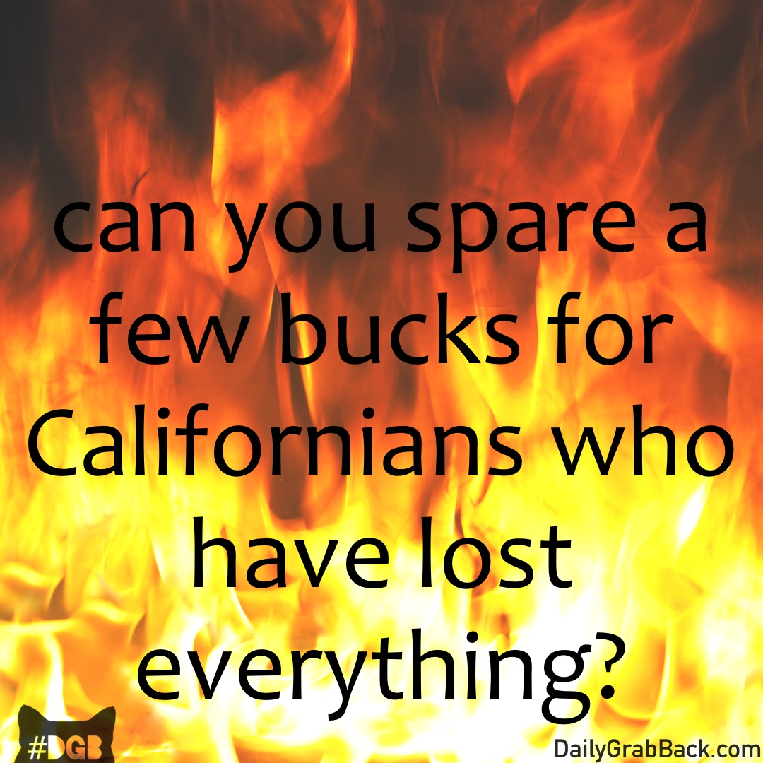 Your DGB for today is to help those affected by the California wildfires.    This one hits close to home, as several DGB staffers are native Californians. Some of our favorite places to visit are completely destroyed. California has been absolutely ravaged by wildfires over the past few weeks. There have been 42 reported deaths, 7,700 buildings destroyed, 100,000 Californians displaced, and 240,000 acres burned.  http://www.latimes.com/local/lanow/la-me-ln-fires-rain-20171020-story.html      Today, we would like you to help the displaced residents of California. You can do that by donating to the  Redwood Credit Union .  100% of your donation will go directly to those in need, and when someone has lost absolutely everything, every penny counts.