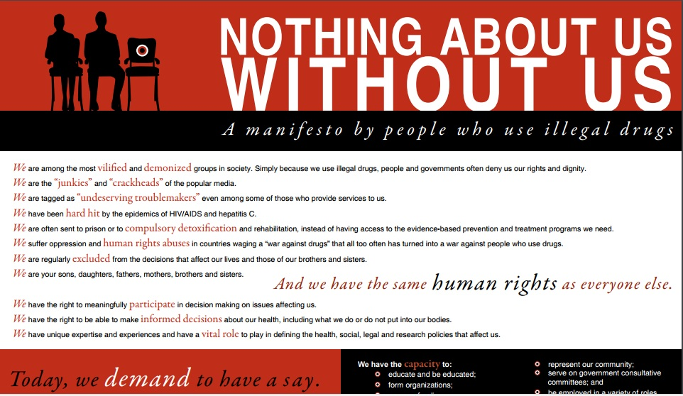 Click the image to see a different Manifesto, 'Nothing About Us Without Us', to support the Vancouver Declaration. For the report entitled Nothing About Us Without Us - Greater, Meaningful Involvement of People Who Use Illegal Drugs: A Public Health, Ethical, and Human Rights Imperative, click here.