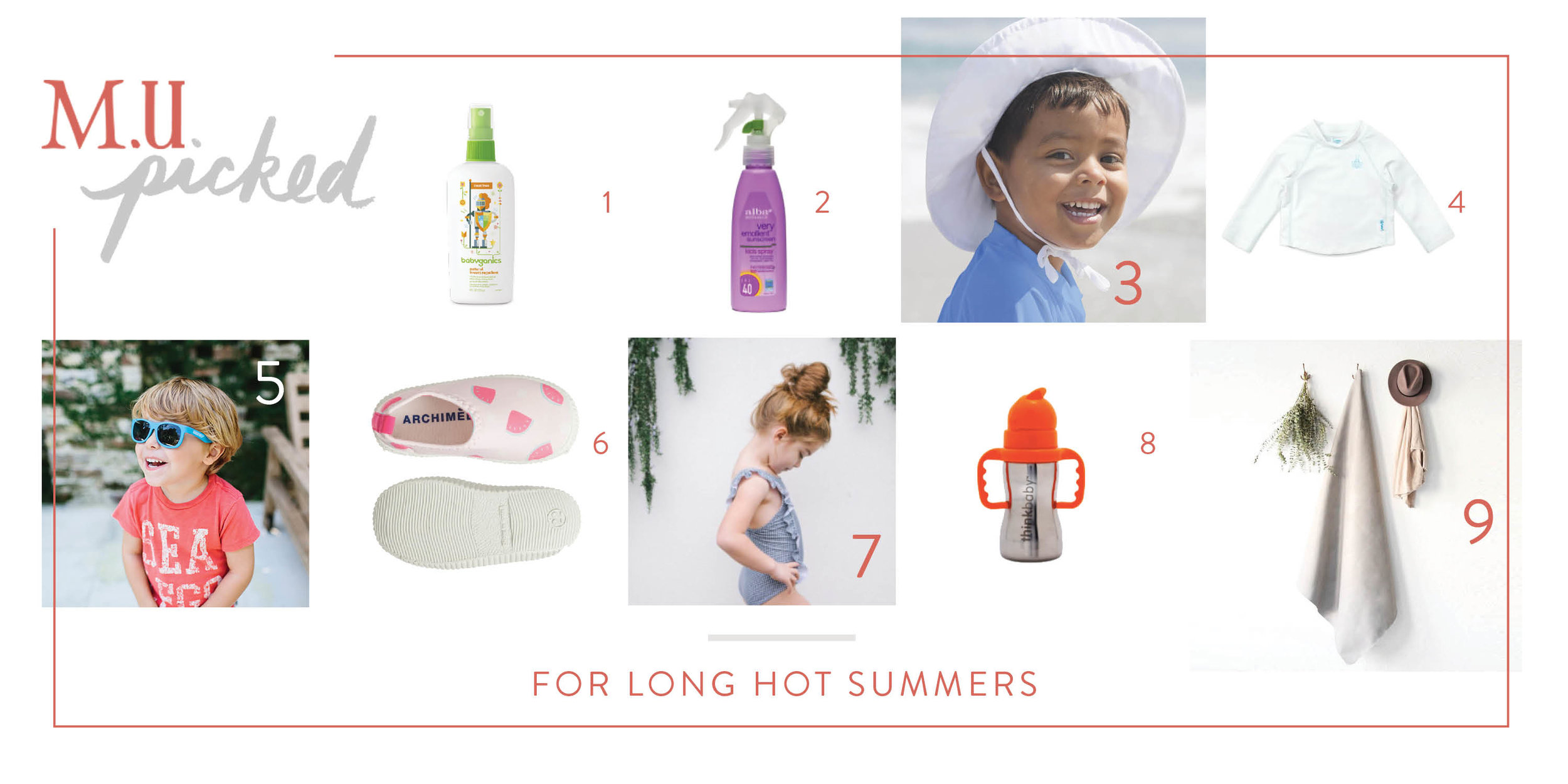 1.   Babyganics Natural DEET-Free Insect Repellent   2.  Alba Botanica Suscreen Spray SPF 40   3.  iPlay Baby & Toddler sun hat   4.  iPlay Baby & Toddler Breatheasy Sun Protection Shirt   5.  Babiators Original Navigator Sunglasses   6.   Archimede Acqua Shoes   7.  Minnow Swim Boys & Girls Collection   8.  Think Baby Steel Sippy Cup   9.  Gathre All Purpose Mats  (we also love the  Skip Hop Unisex Picnic Blanket & Cooler )