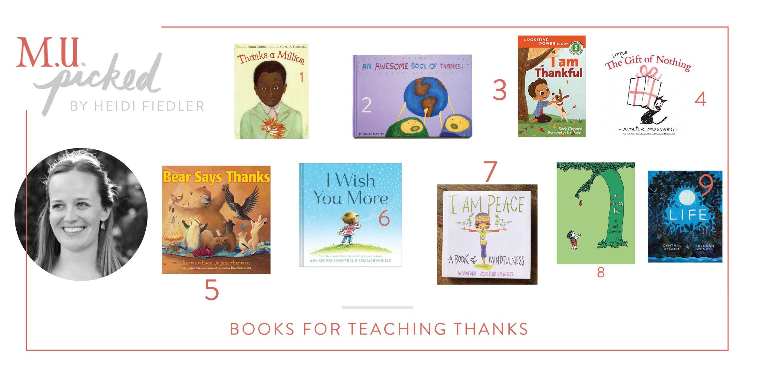"""1. Thanks a Million  This collection of poems is perfect for reading together, whether at bedtime or the dinner table. Nikki Grimes' reminds readers how to say thank you for what we already have.  2.   An Awesome Book of Thanks  Dallas Clayton is generous with his art and spirit, both in his books and in life. Even the youngest readers will be tickled by this exuberant list of all there is to be thankful for  3. I Am Thankful  Independent readers can build reading skills and learn positive affirmations with this Positive Power series.  4. The Gift of Nothing  What do you give someone who has everything? Sometimes the most thoughtful answer is """"nothing."""" And sometimes it's love!  5. Bear Says Thanks  Lighthearted and sweet, Bear 's friends come together to throw their own thanksgiving in the forest. This is a fun one to share with little ones.  6. I Wish You More  Like other Amy Krause Rosenthal wonders, this book celebrates word play, leaves readers with a sense of awe, and wishes readers the joy of friendship, curiosity, laughter, and peace.  7. I Am Peace  It's always easier to give when we feel safe and calm. Help kids find their happy place with this guided meditation.  8. The Giving Tree  This classic book still makes readers cry. The ultimate example of how we can evolve and still give to each other over a lifetime, this is one you'll be glad is on the family bookshelf.  9. Life  As much as we might try to shelter them, kids know life isn't always easy. But there's always something to be grateful for, even in hard times. This book shines a light on the creatures who find a way to be strong in difficult circumstances and inspire us with their beauty."""
