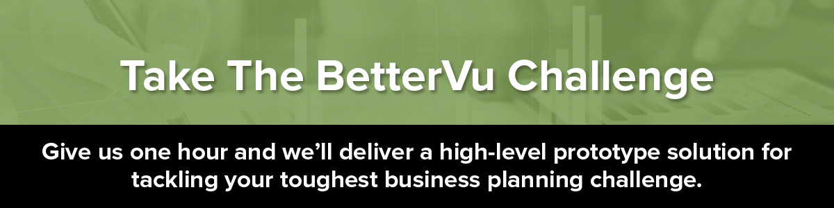 Give us one hour and we'll deliver a high-level prototype solution for tackling your toughest business planning challenge. Take the BetterVu Challenge!